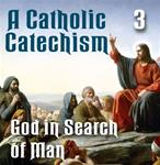 A Catholic Catechism Part  03: God in Search of Man