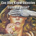 Can Man Know Objective Truth and Value?