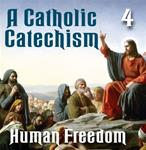 A Catholic Catechism Part 04: Human Freedom