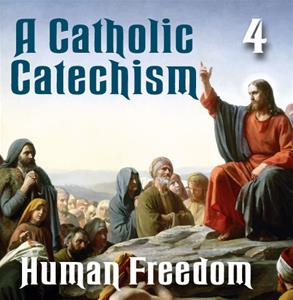 A Catholic Catechism # 04: Human Freedom