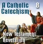 A Catholic Catechism # 08: New Testament Revelation