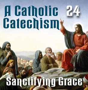 A Catholic Catechism # 24: Sanctifying Grace