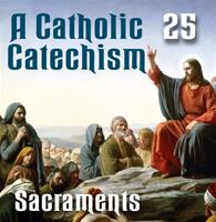 A Catholic Catechism Part 25: Sacraments