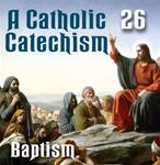 A Catholic Catechism Part 26: Baptism