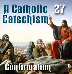 A Catholic Catechism # 27: Confirmation