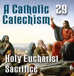 A Catholic Catechism # 29: Eucharist-Sacrifice