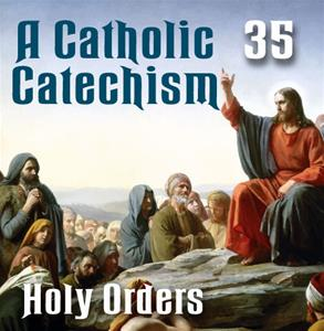 A Catholic Catechism # 35: Holy Orders