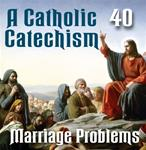 A Catholic Catechism Part 40: Marriage Problems