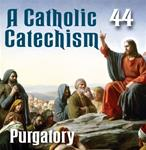 A Catholic Catechism Part 44: Purgatory