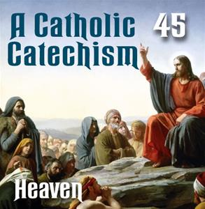 A Catholic Catechism # 45: Heaven