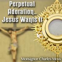Perpetual Adoration..Jesus Wants It