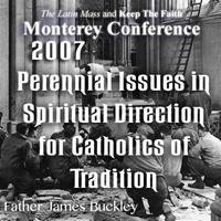 Assessing the Spiritual Effects of 40 Years of Warfare Within the Church: Perennial Issues in Spiritual Direction for Catholics of Tradition - Monterey 2/07