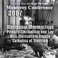 Assessing the Spiritual Effects of 40 Years of Warfare Within the Church: Malignant Murmurings – Priestly Clericalism and Lay Anti-Clericalism Among Catholics of Tradition - Monterey 2/07