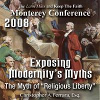 "Exposing Modernity's Myths - The Myth of ""Religious Liberty"" - Monterey Conference 2008"
