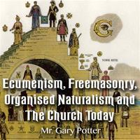Ecumenism, Freemasonry, Organised Naturalism and The Church Today