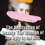 The Destruction of Beauty: The Triumph of the Ugly in the Arts