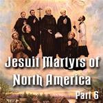 "Jesuit Martyrs of North America ""Saints Among Savages"": Part 6 of 6"
