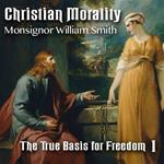 Christian Morality - Part 1: The True Basis for Freedom