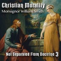 Christian Morality - Part 3: Not Separated From Doctrine