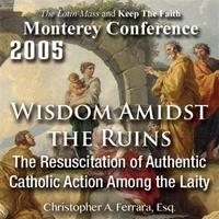 Wisdom Amidst The Ruins 3: The Resuscitation of Authentic Catholic Action Among the Laity - Monterey Conference 2005
