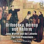 Orthodoxy, Heresy and Reform - Part 2 - John Wycliff and the Lollards - The First Protestants