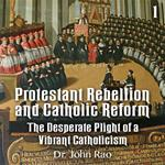 Protestant Rebellion and Catholic Reform - Part 01 - The Desperate Plight of a Vibrant Catholicism