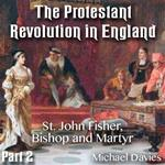 The Protestant Revolution in England - Part 2 - St. John Fisher, Bishop and Martyr