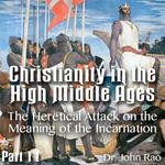 Christianity in the High Middle Ages - Part 11 - The Heretical Attack on the Meaning of the Incarnation