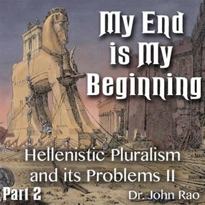 My End is My Beginning - Part 2 of 9 - Hellenistic Pluralism and its Problems - II