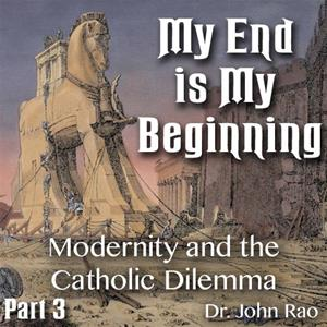 My End is My Beginning - Part 3 of 9 - Modernity and the Catholic Dilemma