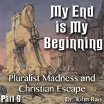 My End is My Beginning - Part 09 - Pluralist Madness and Christian Escape