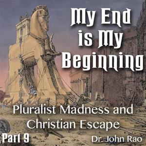 My End is My Beginning - Part 9 of 9 - Pluralist Madness and Christian Escape