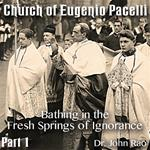 Church of Eugenio Pacelli - Part 1 of 14 - Bathing in the Fresh Springs of Ignorance