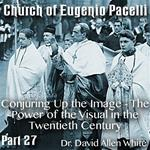 Church of Eugenio Pacelli - Part 27 - Conjuring Up the Image - The Power of the Visual in the Twentieth Century