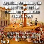 Regalism, Revolution, the Reign of Terror  Part 03 - Regalism, The Universal Church, and The Missions