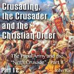 "Crusading, the Crusader and the Christian Order - Part 12 - The Papal Army and the ""Ninth Crusade"" - Part II"