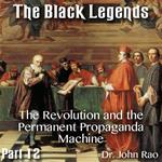 The Black Legends - Part 12- The Revolution and the Permanent Propaganda Machine
