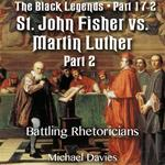 The Black Legends - St. John Fisher versus Martin Luther - Part 02- The Great Rhetorician