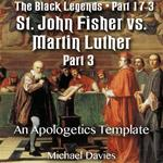 The Black Legends - St. John Fisher versus Martin Luther - Part 03 - An Apologetics Template