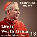 Life Is Worth Living: Part 13 - Something Higher