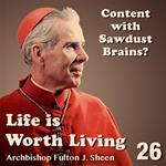 Life Is Worth Living: Part 26 - Content with Sawdust Brains?