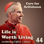 Life Is Worth Living: Part 44 - Cure for Selfishness