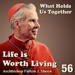 Life Is Worth Living: Part 56 - What Holds Us Together
