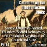 Catholics on the Global Auction Block - Part 01 - Sacred Emperors, Sacred Founders, Sacred Democracy and Fraudulent Separation of Church and State