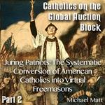Catholics on the Global Auction Block - Part 02 - Juring Patriots: The Systematic Conversion of American Catholics into Virtual Freemasons