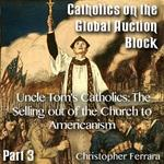 Catholics on the Global Auction Block - Part 03 - Uncle Tom's Catholics: The Selling out of the Church to Americanism