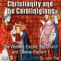 Christianity and the Carolingians - Part 05 - The Western Empire, the Church and Caesao Papism: I