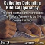 Catholics Defending Biblical Inerrancy - Part 03 - The Word Incarnate and Inscripturated: The Savior's Testimony to the Old Covenant Writings