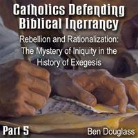 Catholics Defending Biblical Inerrancy -Part 05- Rebellion and Rationalization: The Mystery of Iniquity in the History of Exegesis