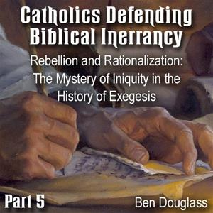 Catholics Defending Biblical Inerrancy -Part 05 - Rebellion and Rationalization: The Mystery of Iniquity in the History of Exegesis""